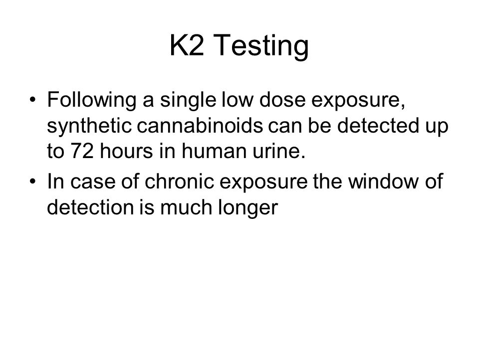K2 Testing Following a single low dose exposure, synthetic cannabinoids can be detected up to 72 hours in human urine.