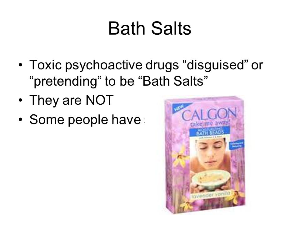 Bath Salts Toxic psychoactive drugs disguised or pretending to be Bath Salts They are NOT. Some people have snorted real BS's.