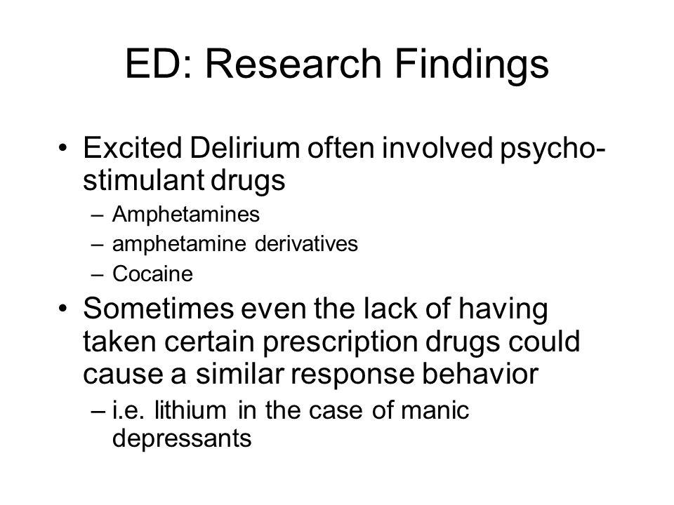 ED: Research Findings Excited Delirium often involved psycho-stimulant drugs. Amphetamines. amphetamine derivatives.