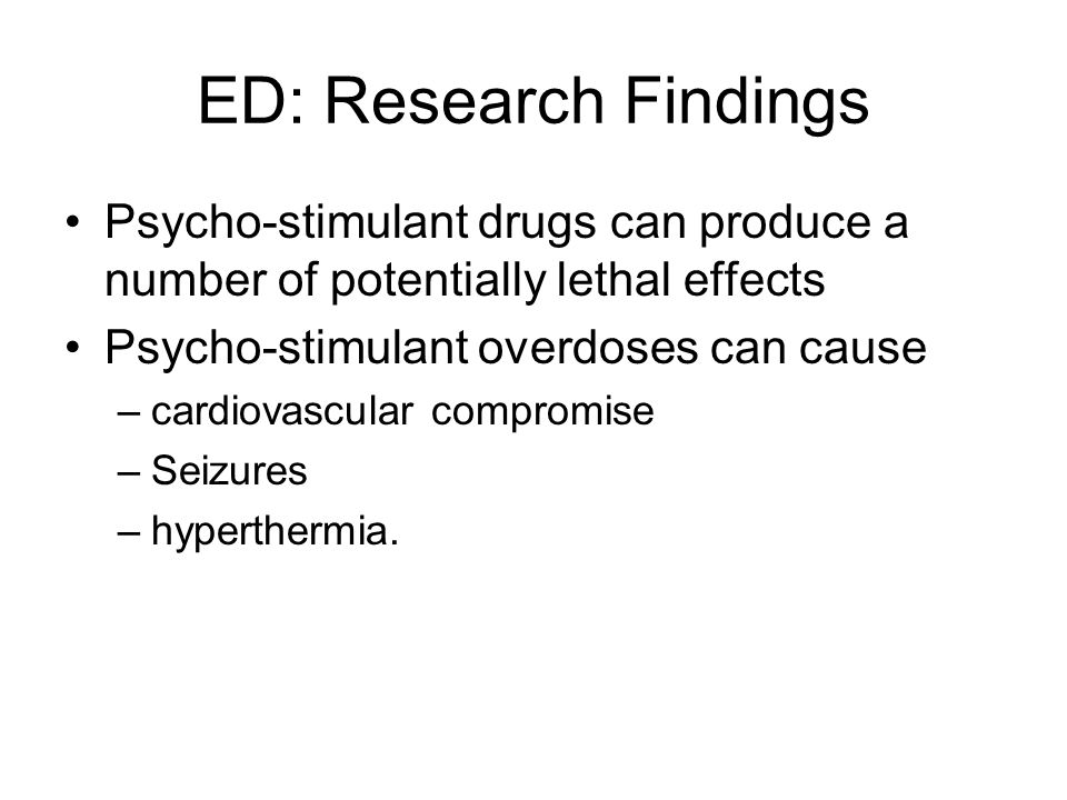 ED: Research Findings Psycho-stimulant drugs can produce a number of potentially lethal effects. Psycho-stimulant overdoses can cause.