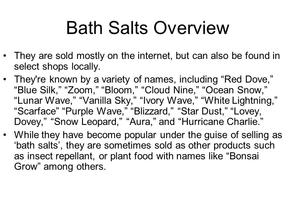 Bath Salts Overview They are sold mostly on the internet, but can also be found in select shops locally.