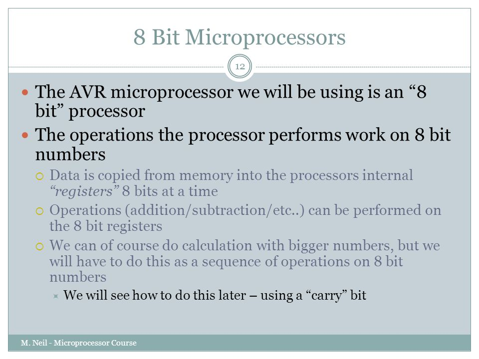 8 Bit Microprocessors The AVR microprocessor we will be using is an 8 bit processor. The operations the processor performs work on 8 bit numbers.