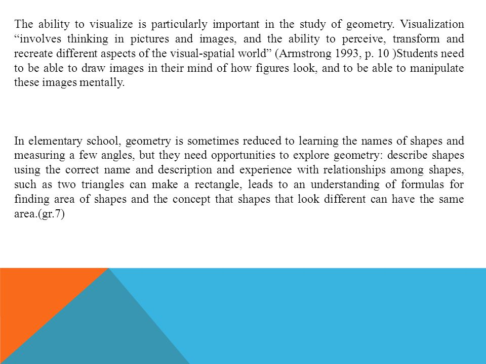 The ability to visualize is particularly important in the study of geometry. Visualization involves thinking in pictures and images, and the ability to perceive, transform and recreate different aspects of the visual-spatial world (Armstrong 1993, p. 10 )Students need to be able to draw images in their mind of how figures look, and to be able to manipulate these images mentally.