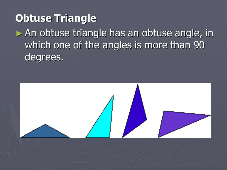 Obtuse Triangle An obtuse triangle has an obtuse angle, in which one of the angles is more than 90 degrees.