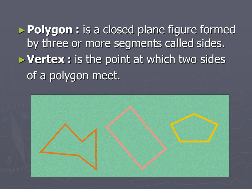 Polygon : is a closed plane figure formed by three or more segments called sides.