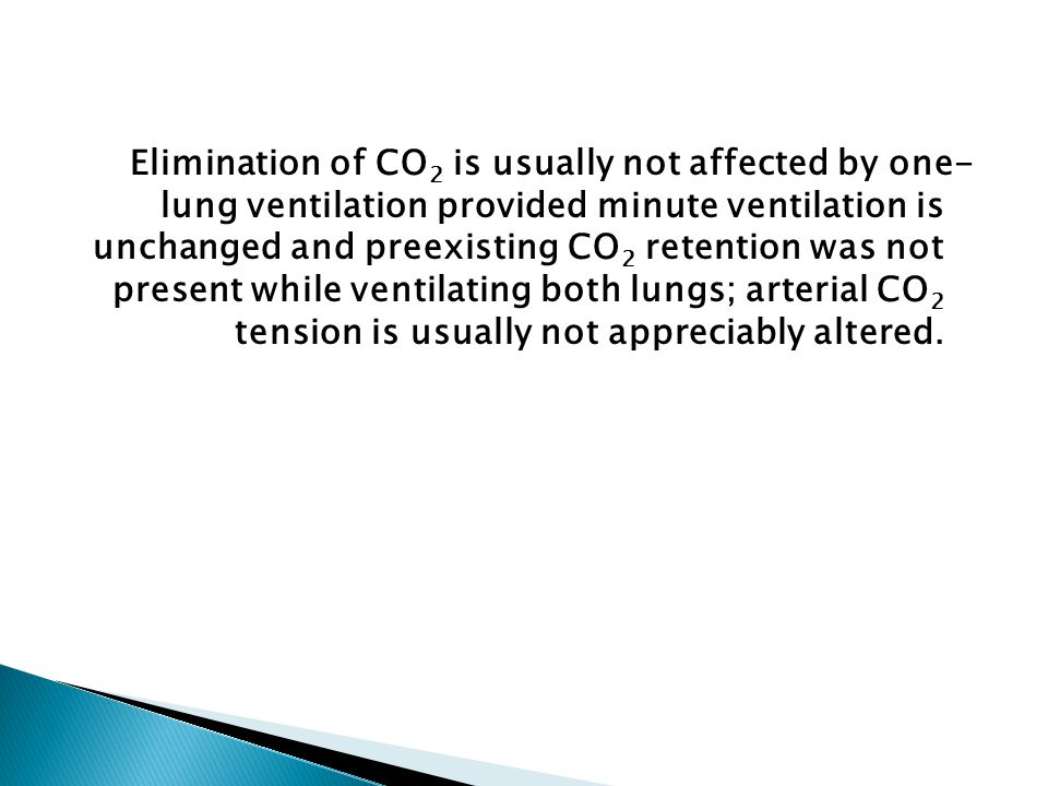 Elimination of CO2 is usually not affected by one- lung ventilation provided minute ventilation is unchanged and preexisting CO2 retention was not present while ventilating both lungs; arterial CO2 tension is usually not appreciably altered.