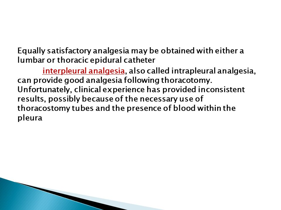 Equally satisfactory analgesia may be obtained with either a lumbar or thoracic epidural catheter interpleural analgesia, also called intrapleural analgesia, can provide good analgesia following thoracotomy.