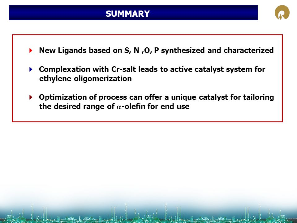 SUMMARY  New Ligands based on S, N ,O, P synthesized and characterized.  Complexation with Cr-salt leads to active catalyst system for.