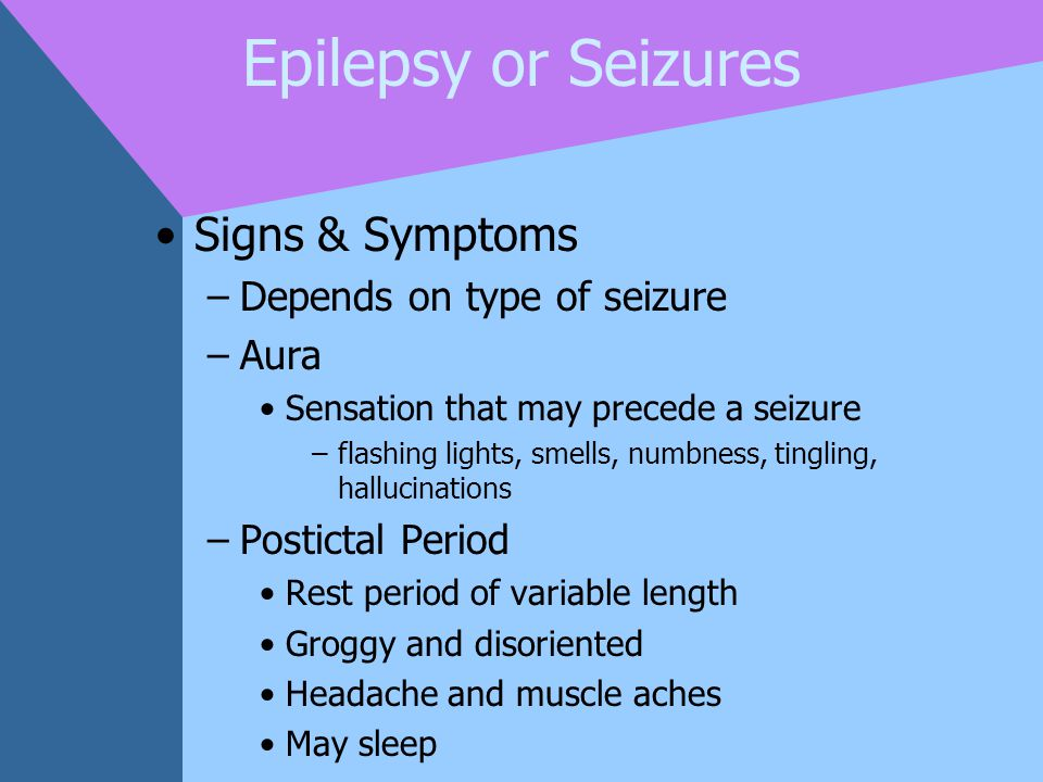 Epilepsy or Seizures Signs & Symptoms Depends on type of seizure Aura