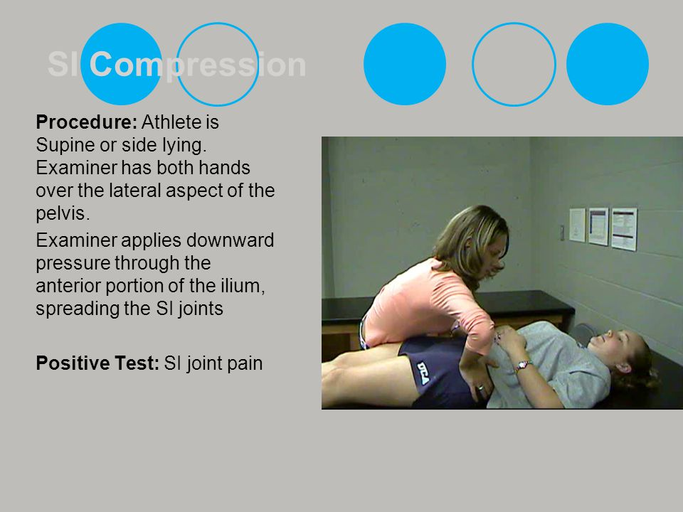 SI Compression Procedure: Athlete is Supine or side lying. Examiner has both hands over the lateral aspect of the pelvis.