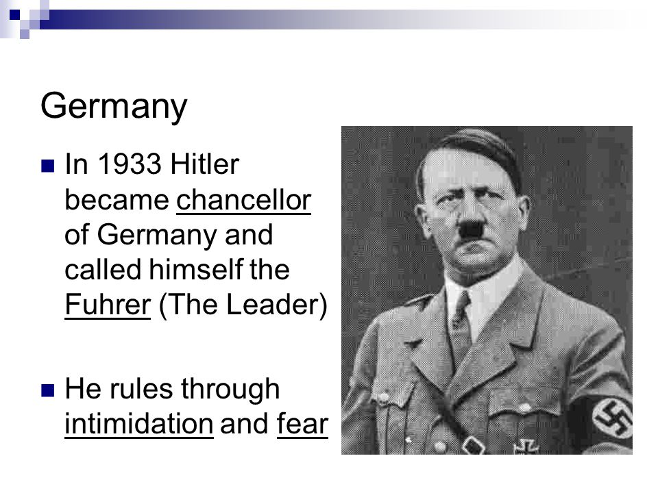 Germany In 1933 Hitler became chancellor of Germany and called himself the Fuhrer (The Leader) He rules through intimidation and fear.
