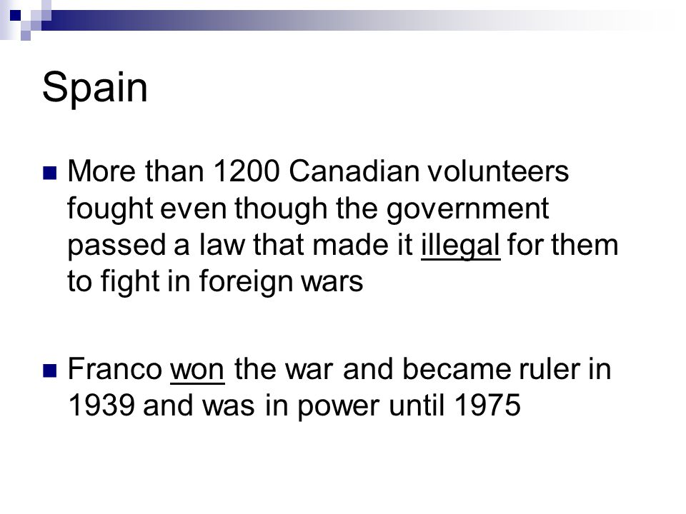 Spain More than 1200 Canadian volunteers fought even though the government passed a law that made it illegal for them to fight in foreign wars.