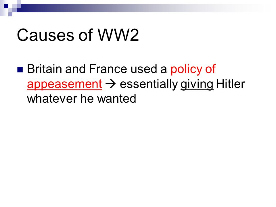 Causes of WW2 Britain and France used a policy of appeasement  essentially giving Hitler whatever he wanted.