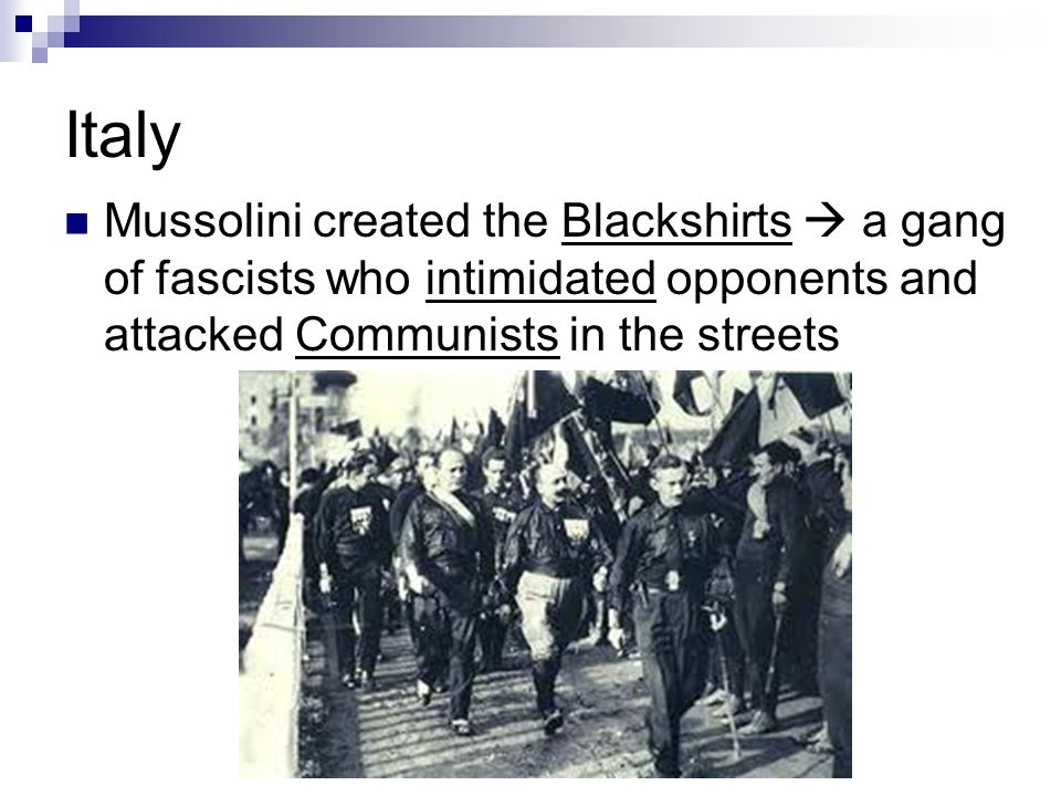Italy Mussolini created the Blackshirts  a gang of fascists who intimidated opponents and attacked Communists in the streets.