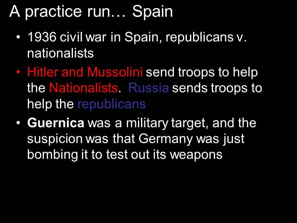 A practice run… Spain 1936 civil war in Spain, republicans v. nationalists.