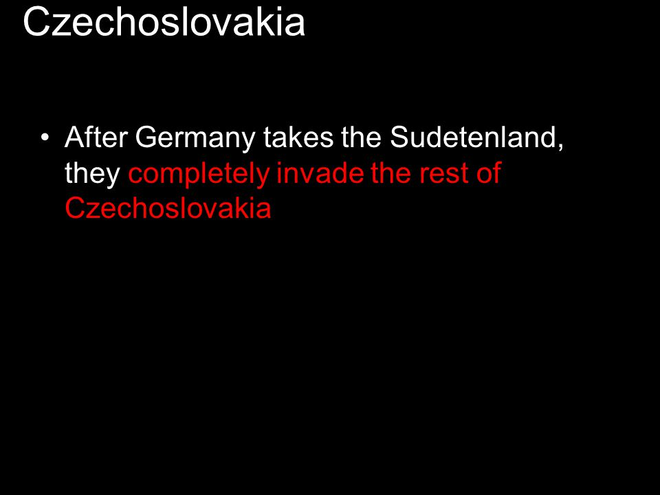 Czechoslovakia After Germany takes the Sudetenland, they completely invade the rest of Czechoslovakia.