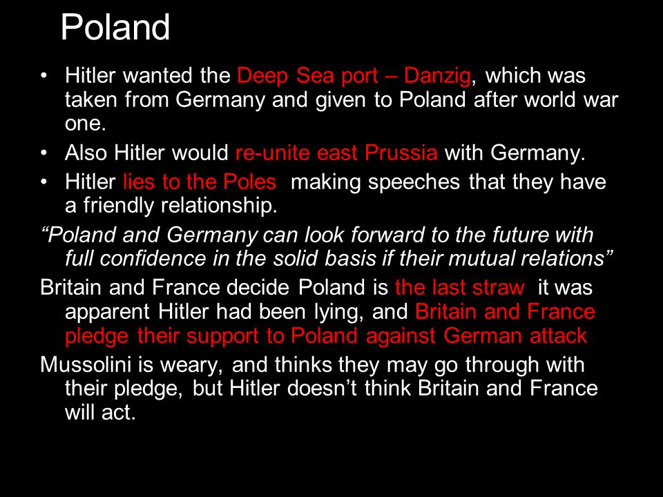 Poland Hitler wanted the Deep Sea port – Danzig, which was taken from Germany and given to Poland after world war one.