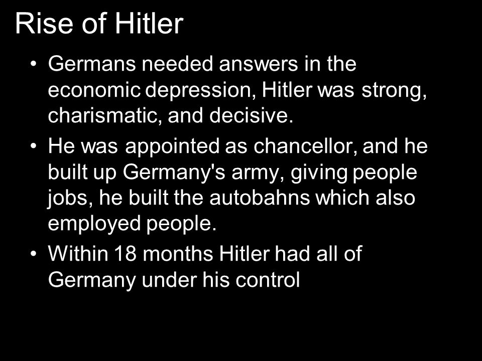 Rise of Hitler Germans needed answers in the economic depression, Hitler was strong, charismatic, and decisive.