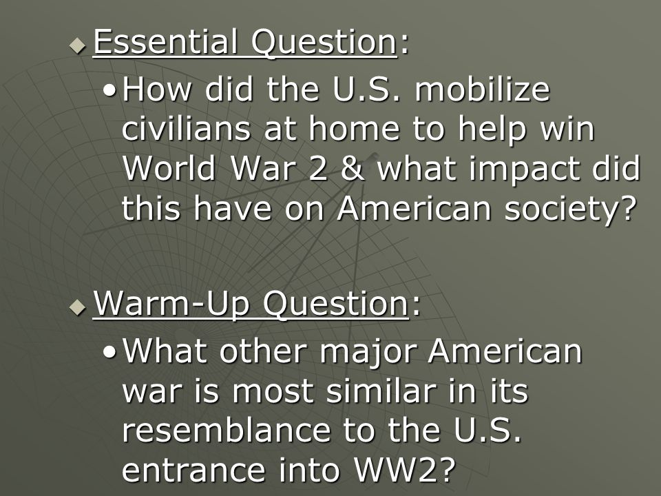 Essential Question: How did the U.S. mobilize civilians at home to help win World War 2 & what impact did this have on American society