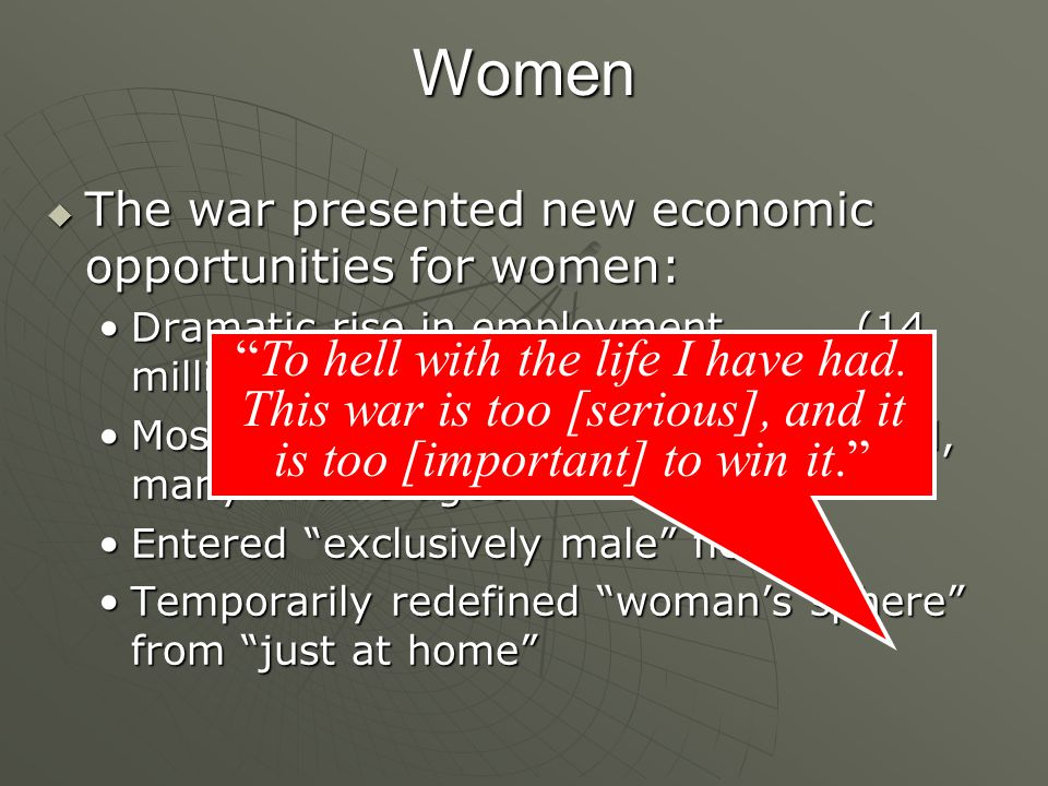 Women The war presented new economic opportunities for women: Dramatic rise in employment (14 million to 19 million by 1945)