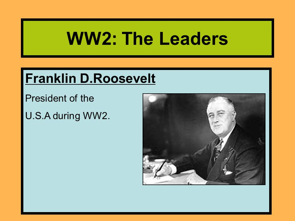 WW2: The Leaders Franklin D.Roosevelt President of the