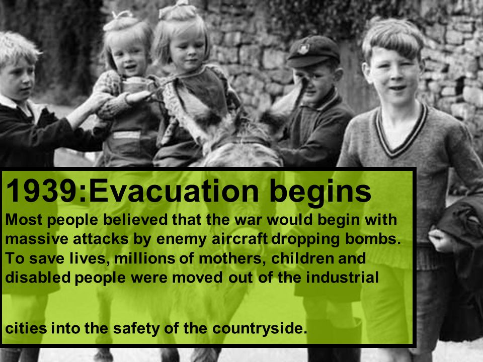 1939:Evacuation begins Most people believed that the war would begin with massive attacks by enemy aircraft dropping bombs.