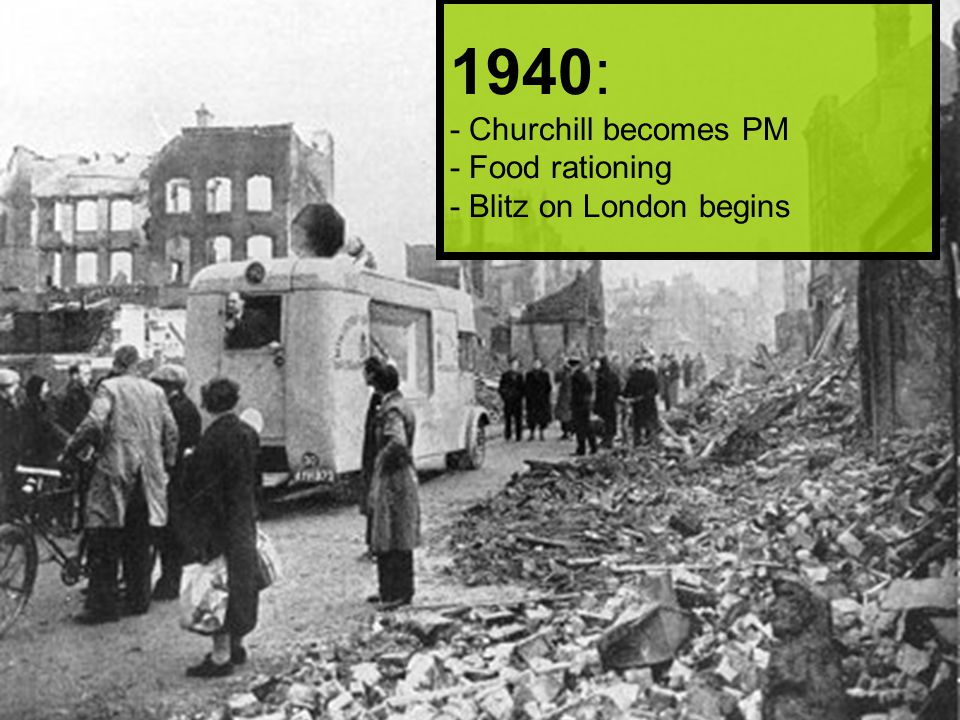 1940: - Churchill becomes PM - Food rationing - Blitz on London begins