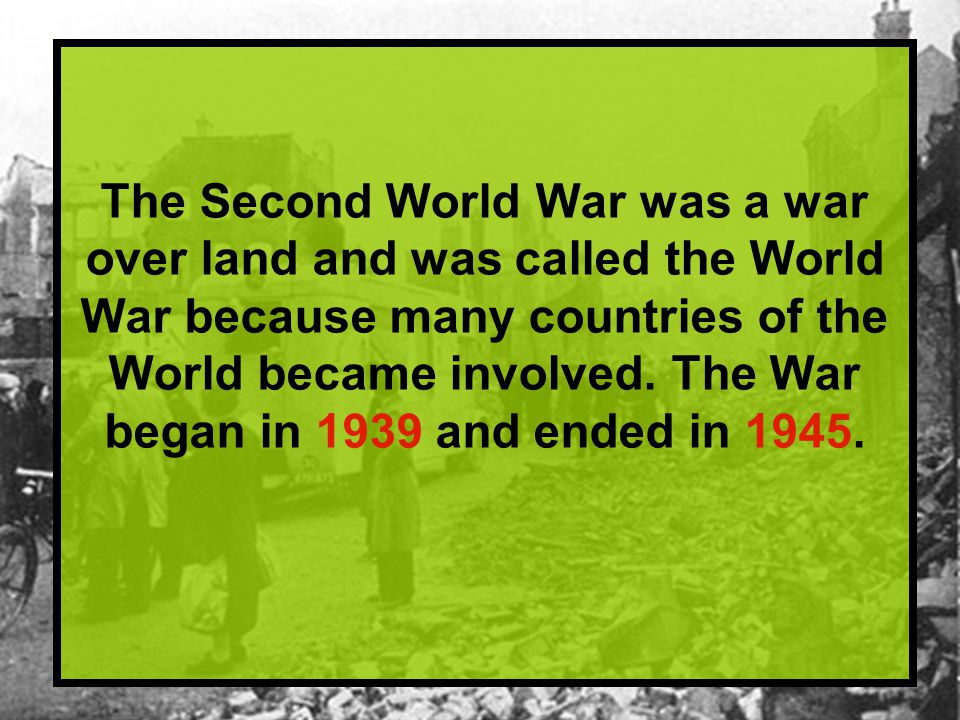 The Second World War was a war over land and was called the World War because many countries of the World became involved.