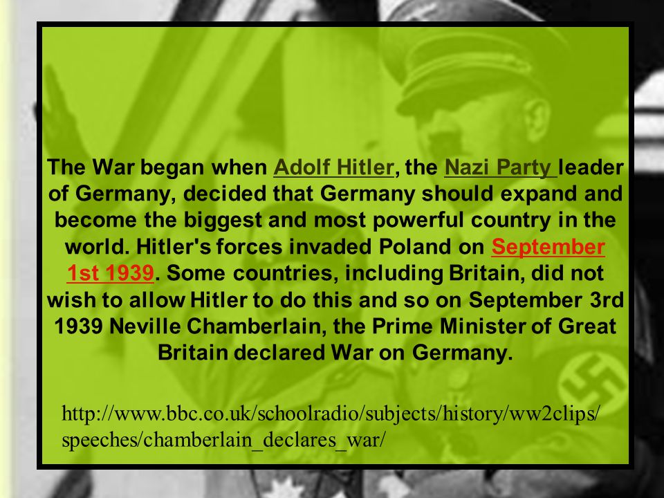 The War began when Adolf Hitler, the Nazi Party leader of Germany, decided that Germany should expand and become the biggest and most powerful country in the world. Hitler s forces invaded Poland on September 1st 1939. Some countries, including Britain, did not wish to allow Hitler to do this and so on September 3rd 1939 Neville Chamberlain, the Prime Minister of Great Britain declared War on Germany.