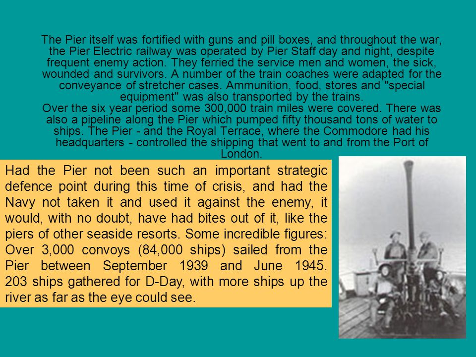 The Pier itself was fortified with guns and pill boxes, and throughout the war, the Pier Electric railway was operated by Pier Staff day and night, despite frequent enemy action. They ferried the service men and women, the sick, wounded and survivors. A number of the train coaches were adapted for the conveyance of stretcher cases. Ammunition, food, stores and special equipment was also transported by the trains. Over the six year period some 300,000 train miles were covered. There was also a pipeline along the Pier which pumped fifty thousand tons of water to ships. The Pier - and the Royal Terrace, where the Commodore had his headquarters - controlled the shipping that went to and from the Port of London.