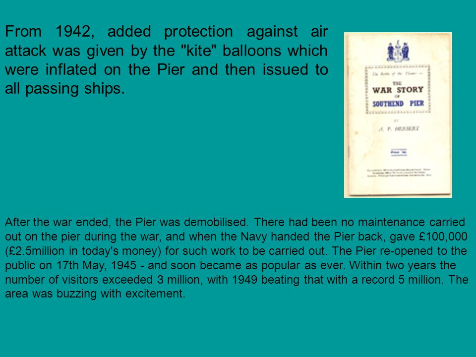 From 1942, added protection against air attack was given by the kite balloons which were inflated on the Pier and then issued to all passing ships.
