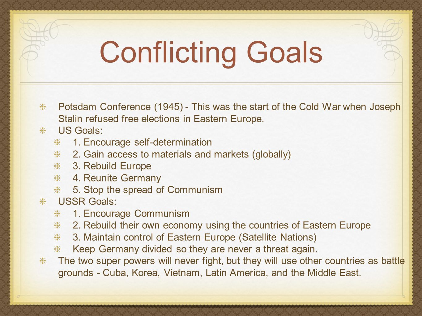 Conflicting Goals Potsdam Conference (1945) - This was the start of the Cold War when Joseph Stalin refused free elections in Eastern Europe.