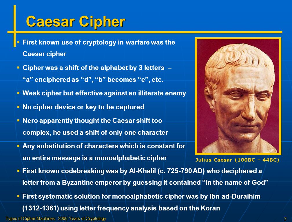 Caesar Cipher First known use of cryptology in warfare was the Caesar cipher.