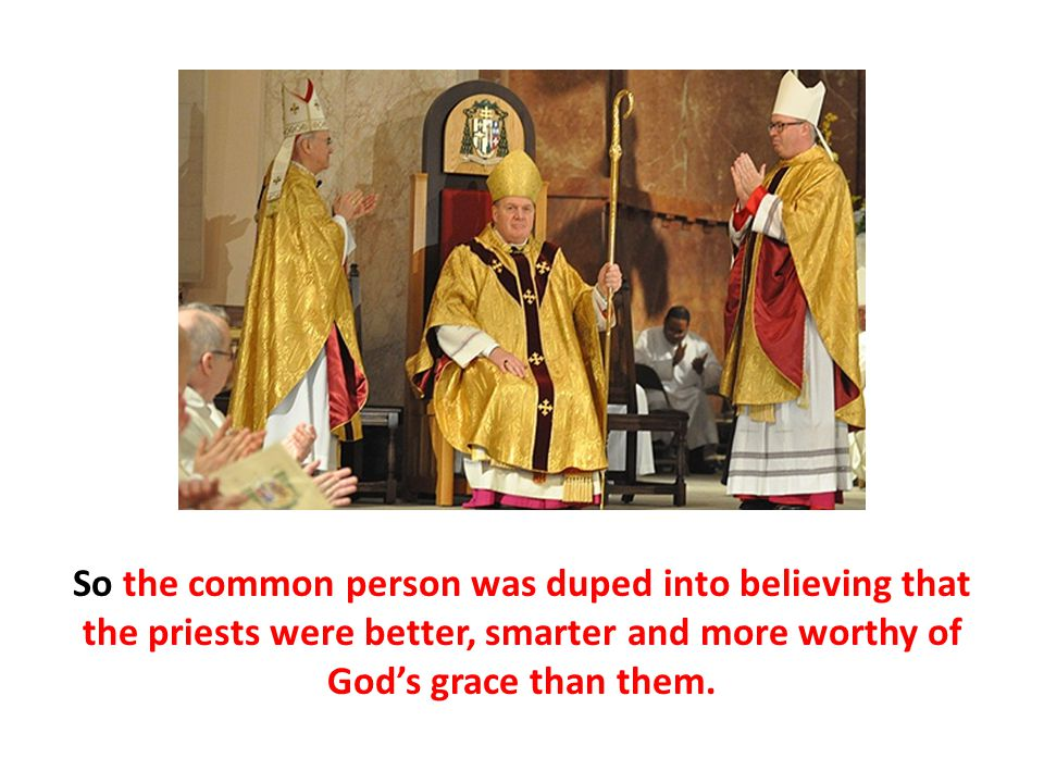 So the common person was duped into believing that the priests were better, smarter and more worthy of God's grace than them.