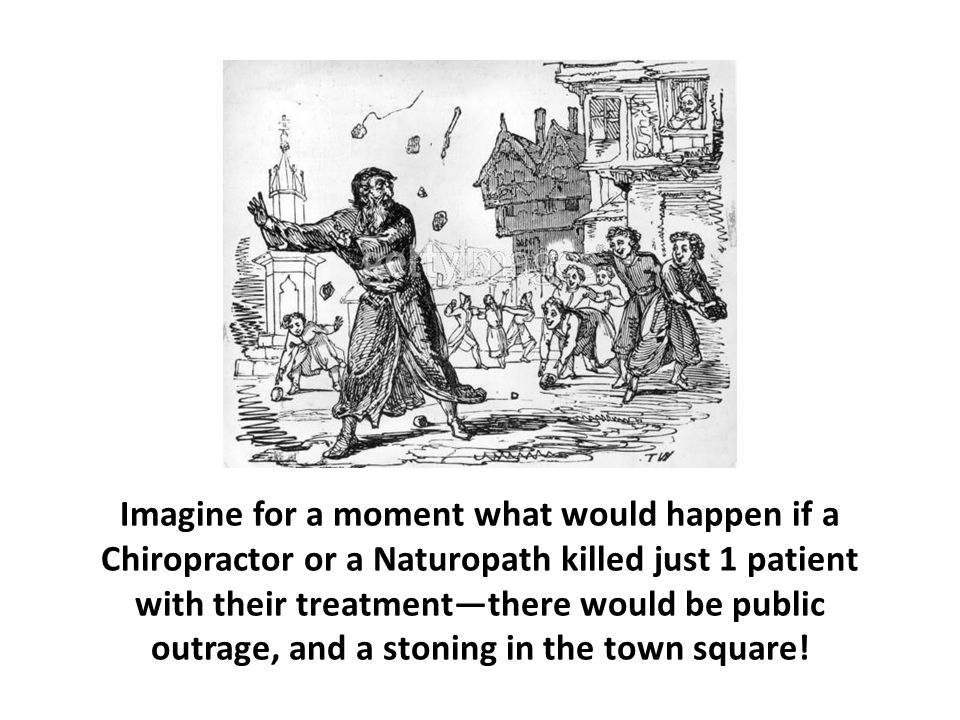 Imagine for a moment what would happen if a Chiropractor or a Naturopath killed just 1 patient with their treatment—there would be public outrage, and a stoning in the town square!
