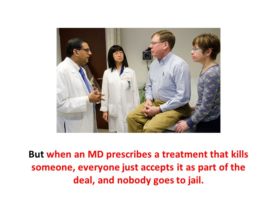 But when an MD prescribes a treatment that kills someone, everyone just accepts it as part of the deal, and nobody goes to jail.