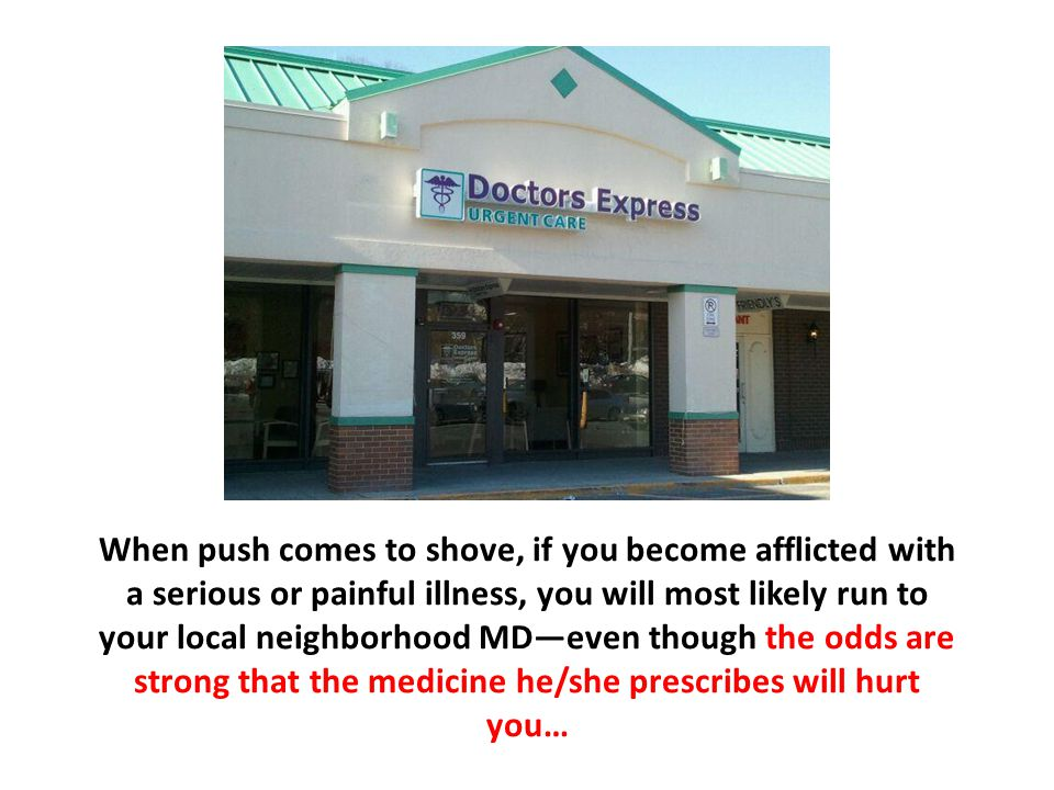 When push comes to shove, if you become afflicted with a serious or painful illness, you will most likely run to your local neighborhood MD—even though the odds are strong that the medicine he/she prescribes will hurt you…