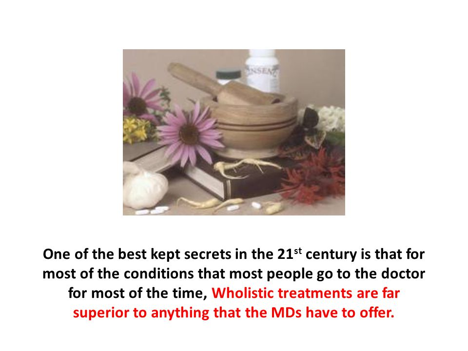 One of the best kept secrets in the 21st century is that for most of the conditions that most people go to the doctor for most of the time, Wholistic treatments are far superior to anything that the MDs have to offer.