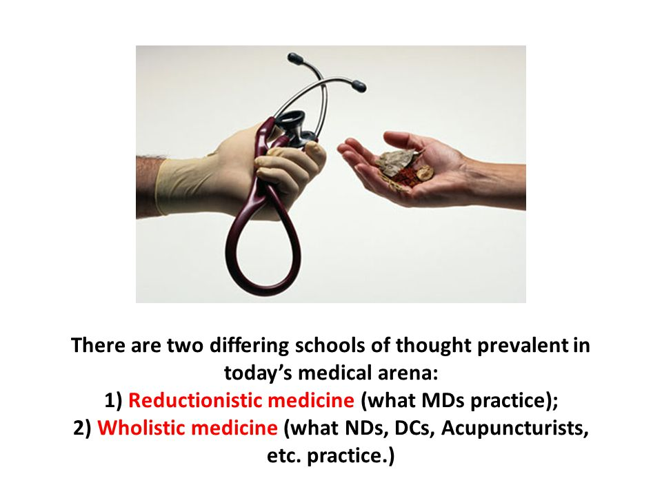 There are two differing schools of thought prevalent in today's medical arena: 1) Reductionistic medicine (what MDs practice); 2) Wholistic medicine (what NDs, DCs, Acupuncturists, etc. practice.)