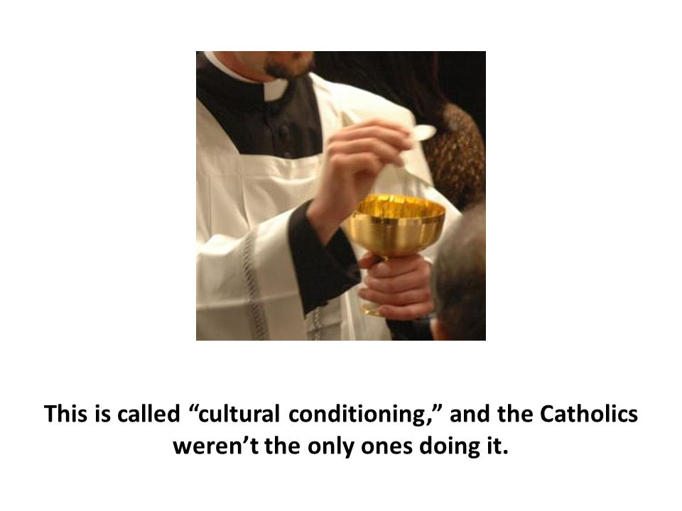 This is called cultural conditioning, and the Catholics weren't the only ones doing it.