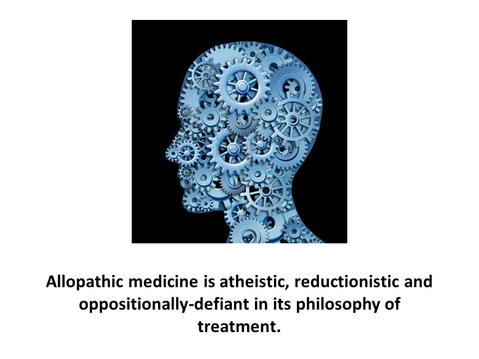 Allopathic medicine is atheistic, reductionistic and oppositionally-defiant in its philosophy of treatment.
