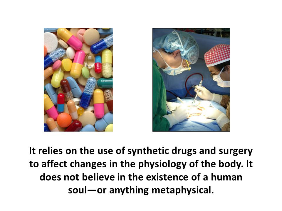 It relies on the use of synthetic drugs and surgery to affect changes in the physiology of the body. It does not believe in the existence of a human soul—or anything metaphysical.