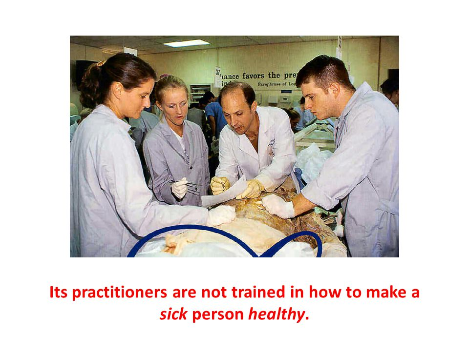 Its practitioners are not trained in how to make a sick person healthy.