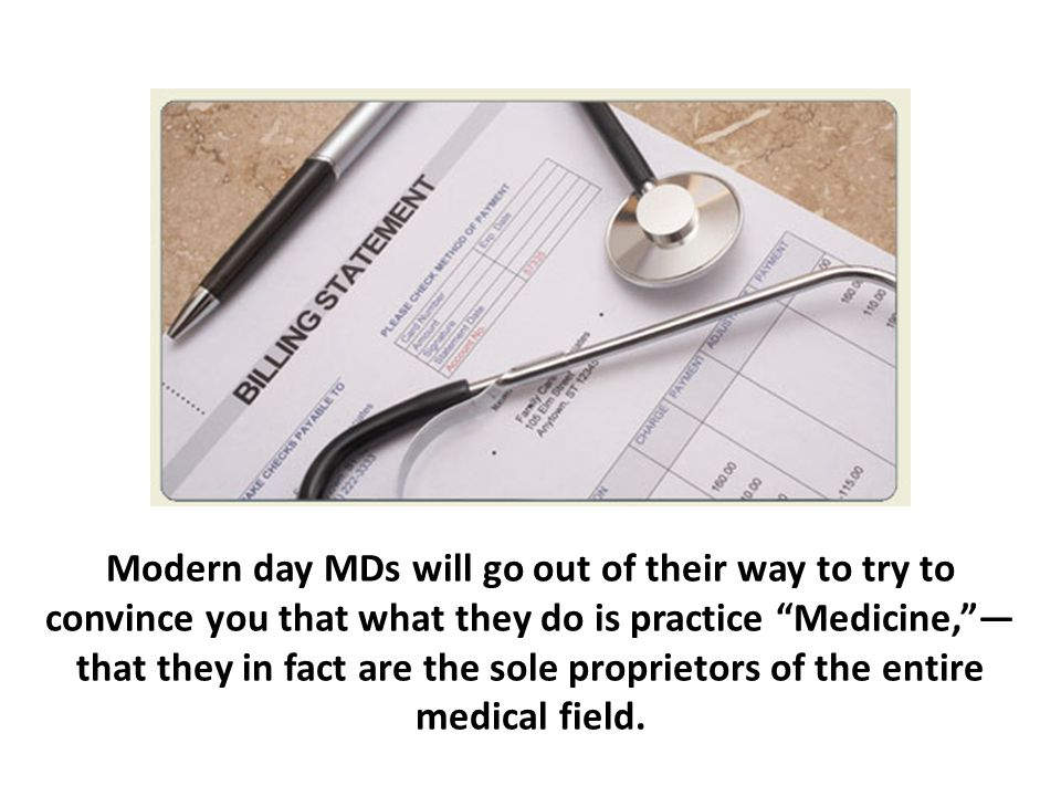 Modern day MDs will go out of their way to try to convince you that what they do is practice Medicine, —that they in fact are the sole proprietors of the entire medical field.