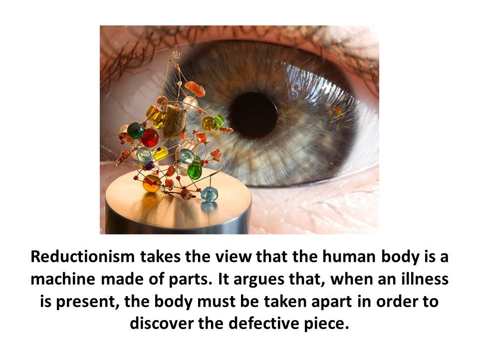 Reductionism takes the view that the human body is a machine made of parts. It argues that, when an illness is present, the body must be taken apart in order to discover the defective piece.