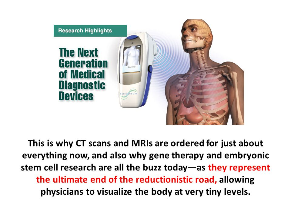 This is why CT scans and MRIs are ordered for just about everything now, and also why gene therapy and embryonic stem cell research are all the buzz today—as they represent the ultimate end of the reductionistic road, allowing physicians to visualize the body at very tiny levels.