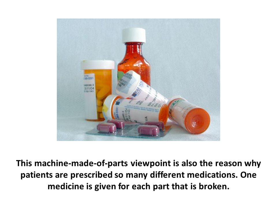 This machine-made-of-parts viewpoint is also the reason why patients are prescribed so many different medications. One medicine is given for each part that is broken.