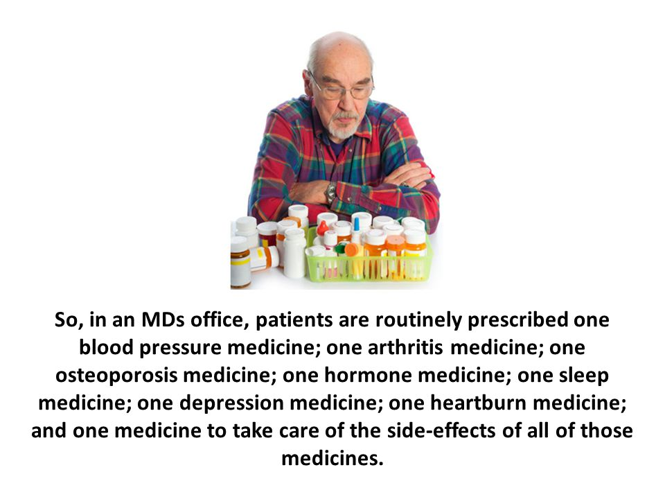 So, in an MDs office, patients are routinely prescribed one blood pressure medicine; one arthritis medicine; one osteoporosis medicine; one hormone medicine; one sleep medicine; one depression medicine; one heartburn medicine; and one medicine to take care of the side-effects of all of those medicines.