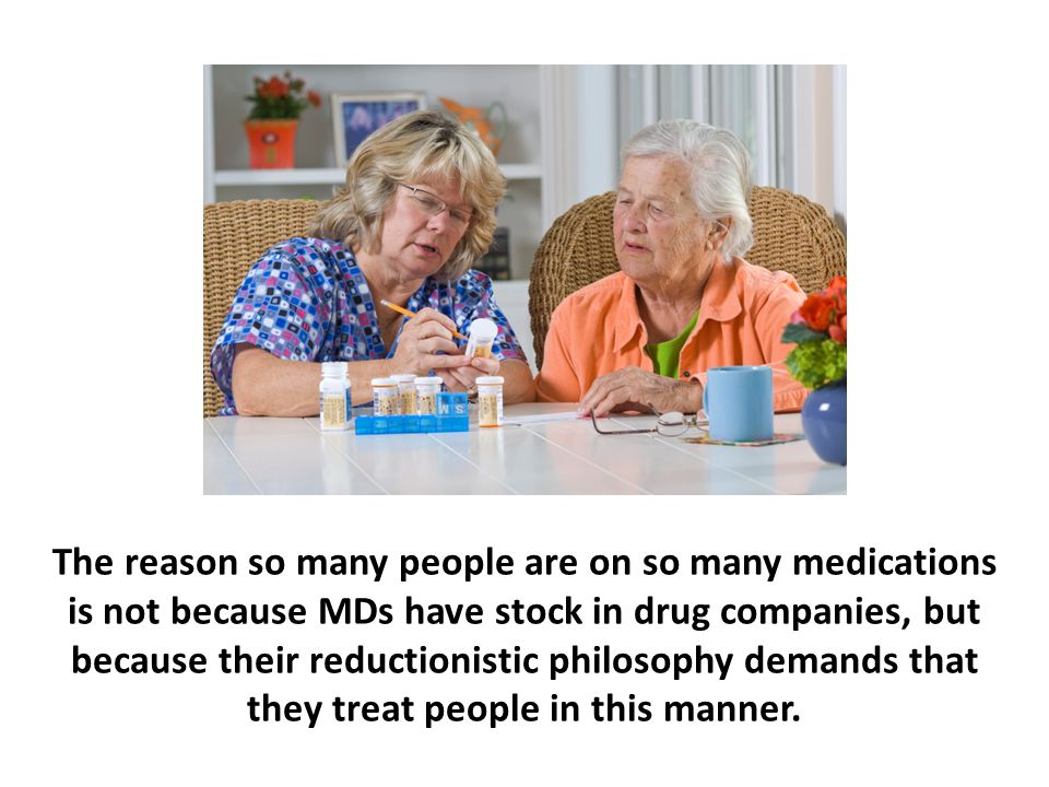 The reason so many people are on so many medications is not because MDs have stock in drug companies, but because their reductionistic philosophy demands that they treat people in this manner.