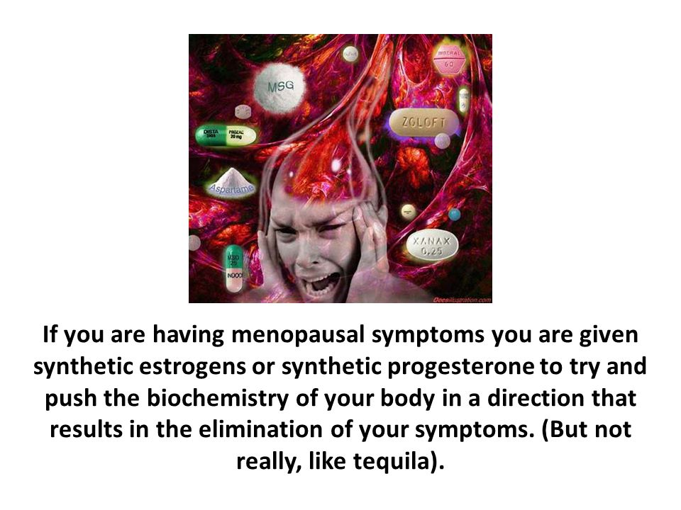 If you are having menopausal symptoms you are given synthetic estrogens or synthetic progesterone to try and push the biochemistry of your body in a direction that results in the elimination of your symptoms. (But not really, like tequila).